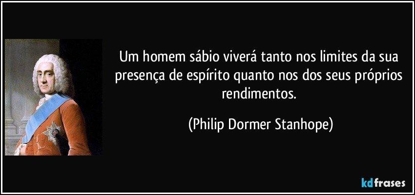 Um homem sábio viverá tanto nos limites da sua presença de espírito quanto nos dos seus próprios rendimentos. (Philip Dormer Stanhope)