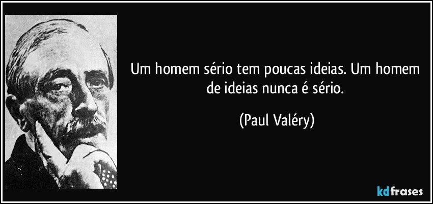 Um homem sério tem poucas ideias. Um homem de ideias nunca é sério. (Paul Valéry)