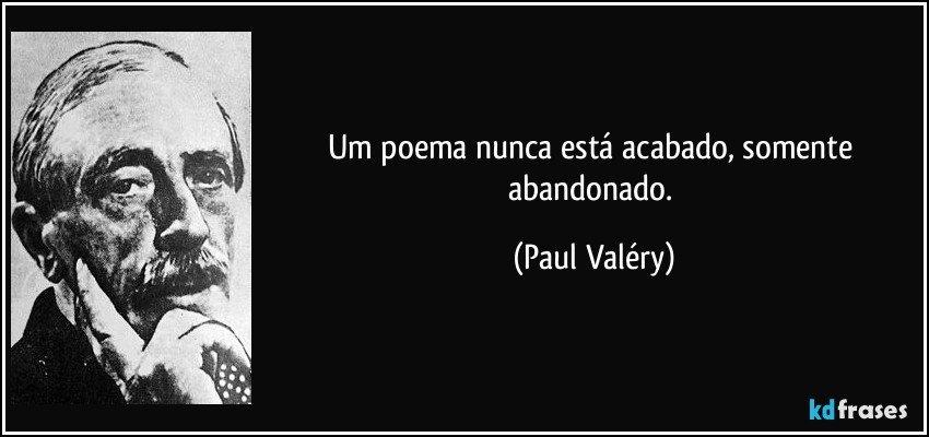 Um poema nunca está acabado, somente abandonado. (Paul Valéry)