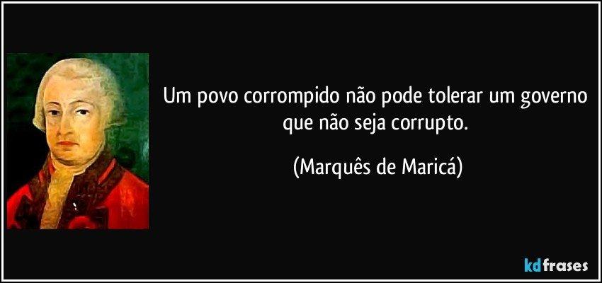 Um povo corrompido não pode tolerar um governo que não seja corrupto. (Marquês de Maricá)