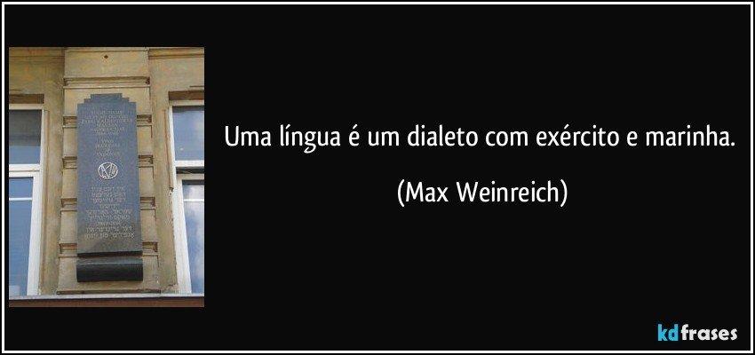 Uma língua é um dialeto com exército e marinha. (Max Weinreich)