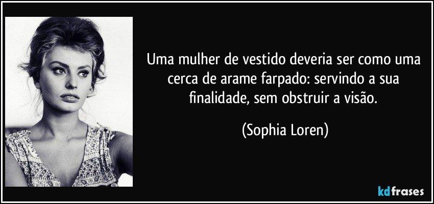 Uma mulher de vestido deveria ser como uma cerca de arame farpado: servindo a sua finalidade, sem obstruir a visão. (Sophia Loren)