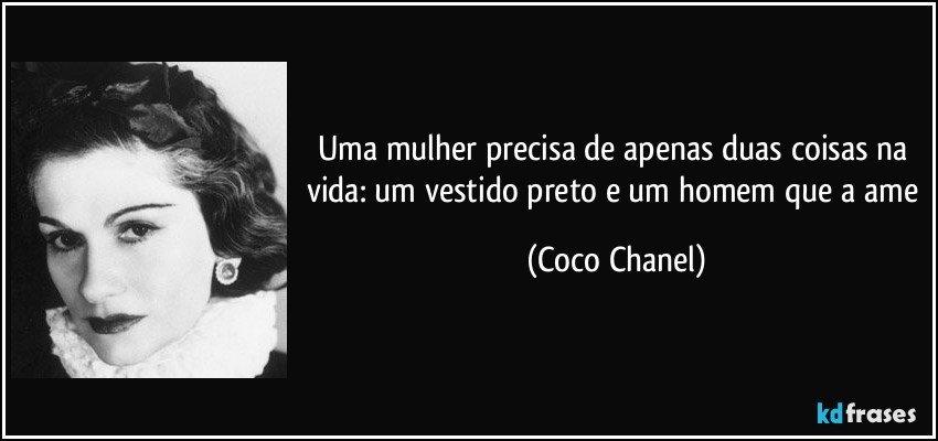Uma mulher precisa de apenas duas coisas na vida: um vestido preto e um homem que a ame (Coco Chanel)