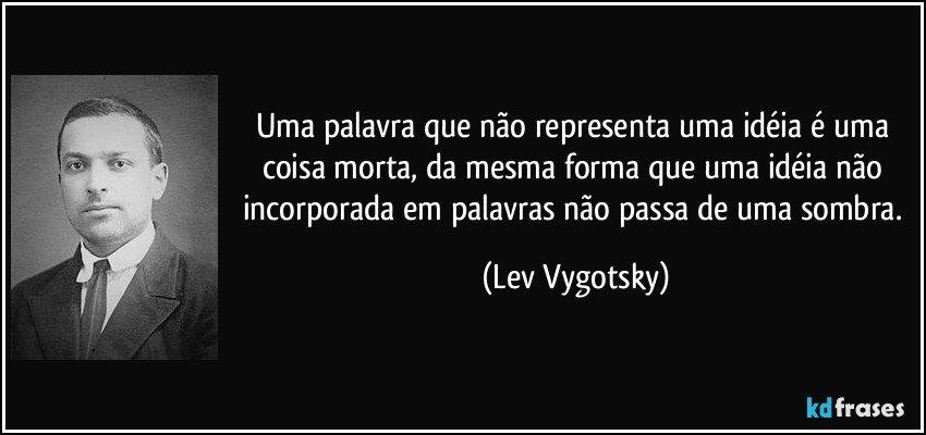 Uma palavra que não representa uma idéia é uma coisa morta, da mesma forma que uma idéia não incorporada em palavras não passa de uma sombra. (Lev Vygotsky)