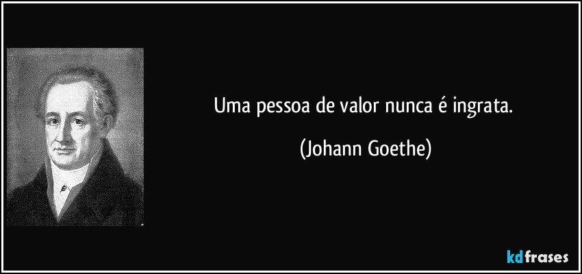 Uma pessoa de valor nunca é ingrata. (Johann Goethe)