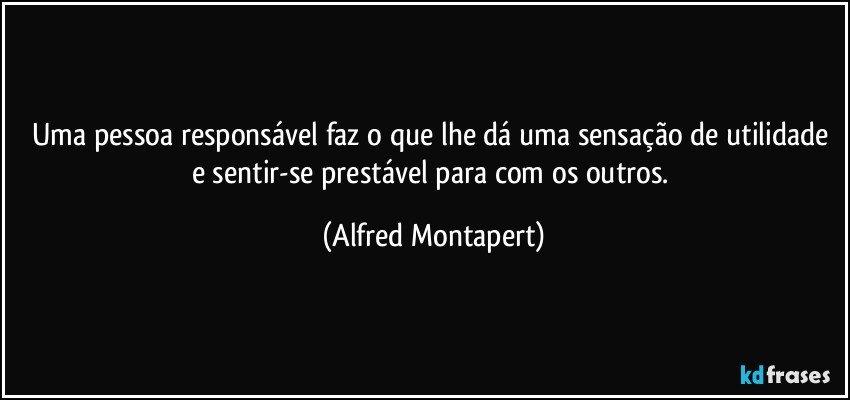 Uma pessoa responsável faz o que lhe dá uma sensação de utilidade e sentir-se prestável para com os outros. (Alfred Montapert)