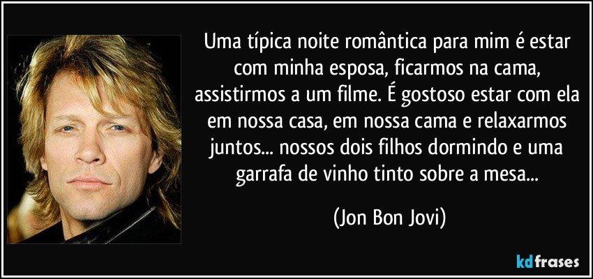 Uma típica noite romântica para mim é estar com minha esposa, ficarmos na cama, assistirmos a um filme. É gostoso estar com ela em nossa casa, em nossa cama e relaxarmos juntos... nossos dois filhos dormindo e uma garrafa de vinho tinto sobre a mesa... (Jon Bon Jovi)