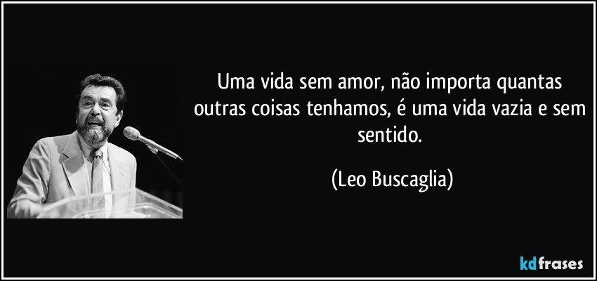 Uma vida sem amor, não importa quantas outras coisas tenhamos, é uma vida vazia e sem sentido. (Leo Buscaglia)