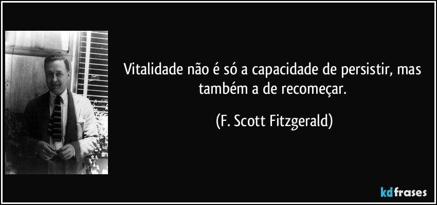 Vitalidade não é só a capacidade de persistir, mas também a de recomeçar. (F. Scott Fitzgerald)