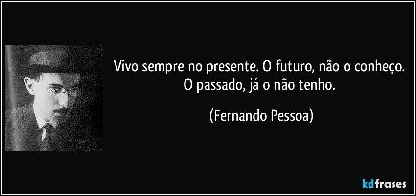 Vivo sempre no presente. O futuro, não o conheço. O passado, já o não tenho. (Fernando Pessoa)