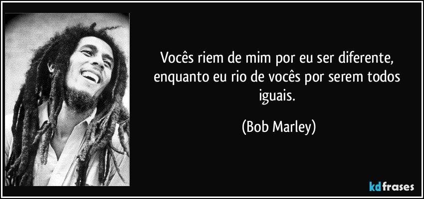 Vocês riem de mim por eu ser diferente, enquanto eu rio de vocês por serem todos iguais. (Bob Marley)