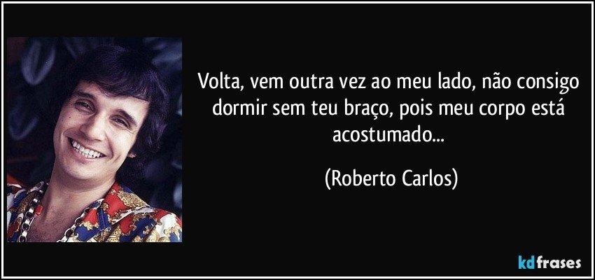 Volta, vem outra vez ao meu lado, não consigo dormir sem teu braço, pois meu corpo está acostumado... (Roberto Carlos)