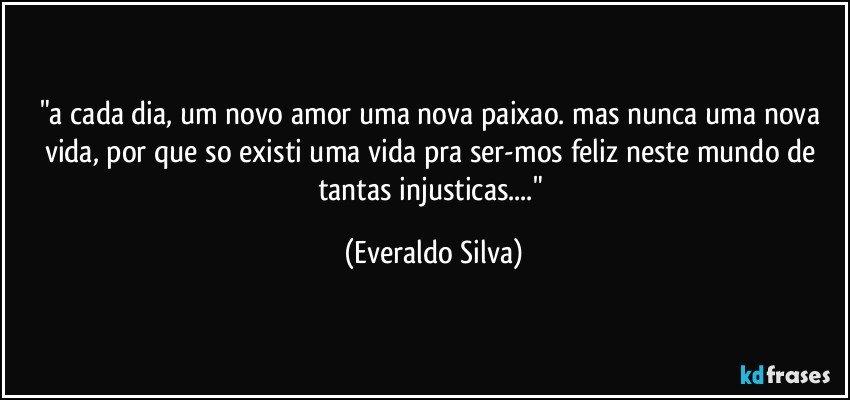 """""""a cada dia, um novo amor uma nova paixao. mas nunca uma nova vida, por que so existi uma vida pra ser-mos feliz neste mundo de tantas injusticas...."""" (Everaldo Silva)"""