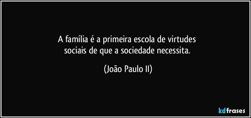 A Família é A Primeira Escola De Virtudes Sociais De Que A