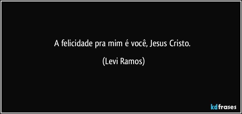 A felicidade pra mim é você, Jesus Cristo. (Levi Ramos)