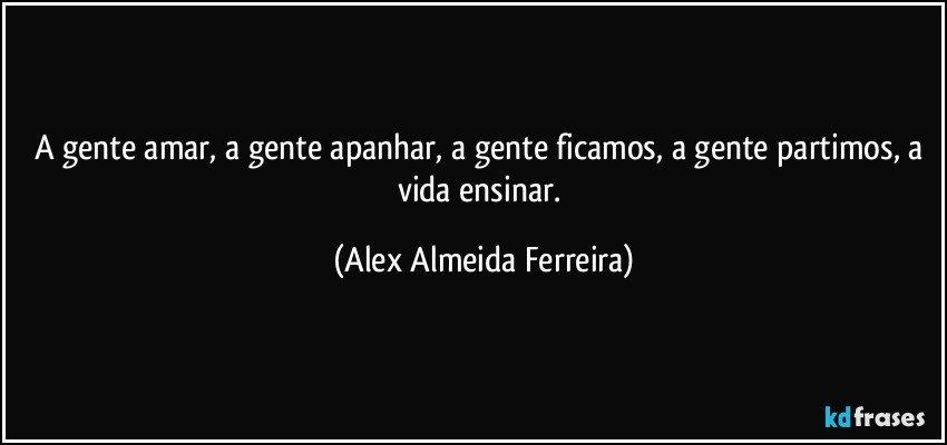 A gente amar, a gente apanhar, a gente ficamos, a gente partimos, a vida ensinar. (Alex Almeida Ferreira)