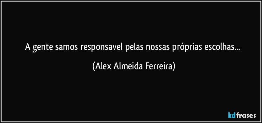 A gente samos responsavel pelas nossas próprias escolhas... (Alex Almeida Ferreira)