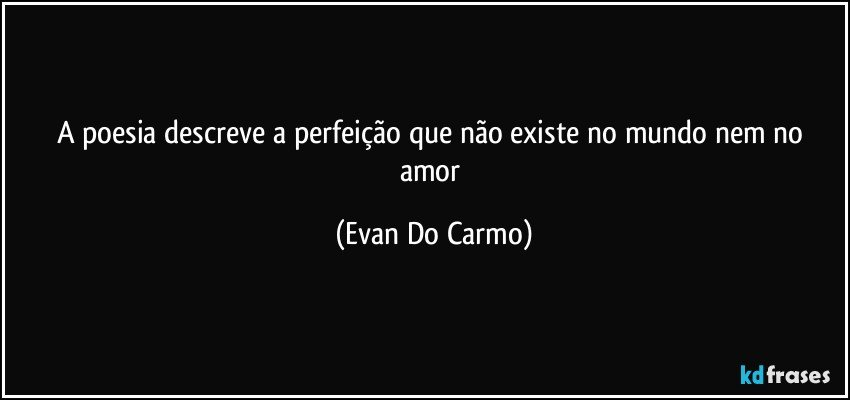 A poesia descreve a perfeição que não existe no mundo nem no amor (Evan Do Carmo)