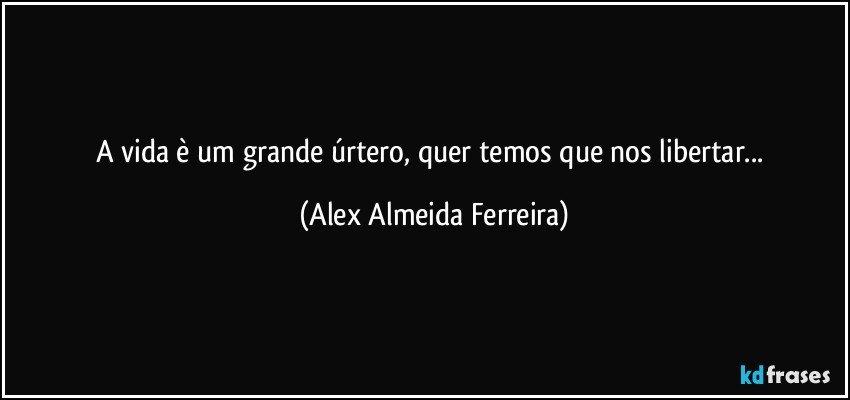 A vida è um grande úrtero, quer temos que  nos libertar... (Alex Almeida Ferreira)