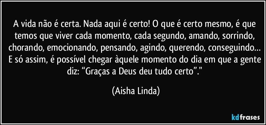 """A vida não é certa. Nada aqui é certo! O que é certo mesmo, é que temos que viver cada momento, cada segundo, amando, sorrindo, chorando, emocionando, pensando, agindo, querendo, conseguindo… E só assim, é possível chegar àquele momento do dia em que a gente diz: """"Graças a Deus deu tudo certo""""."""" (Aisha Linda)"""