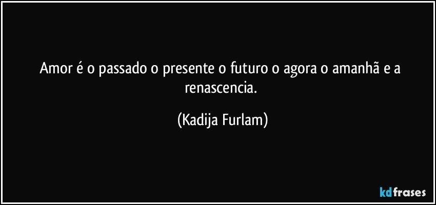 Amor é O Passado O Presente O Futuro O Agora O Amanhã E A