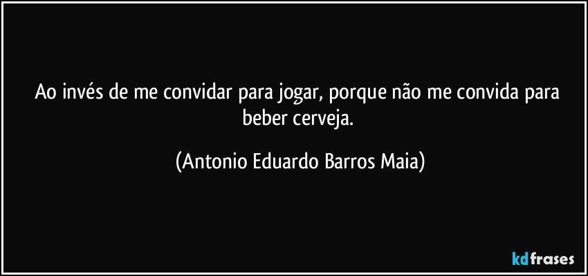 Ao invés de me convidar para jogar, porque não me convida para beber cerveja. (Antonio Eduardo Barros Maia)