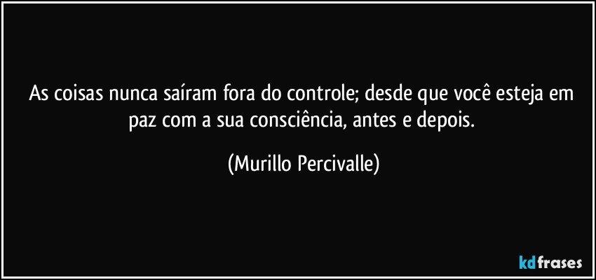 As coisas nunca saíram fora do controle; desde que você esteja em paz com a sua consciência, antes e depois. (Murillo Percivalle)