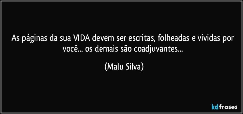 As páginas da sua VIDA devem ser escritas, folheadas e vividas por você... os demais são coadjuvantes... (Malu Silva)