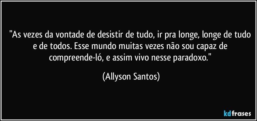 """""""As vezes da vontade de desistir de tudo, ir pra longe, longe de tudo e de todos. Esse mundo muitas vezes não sou capaz de compreende-ló, e assim vivo nesse paradoxo."""" (Allyson Santos)"""