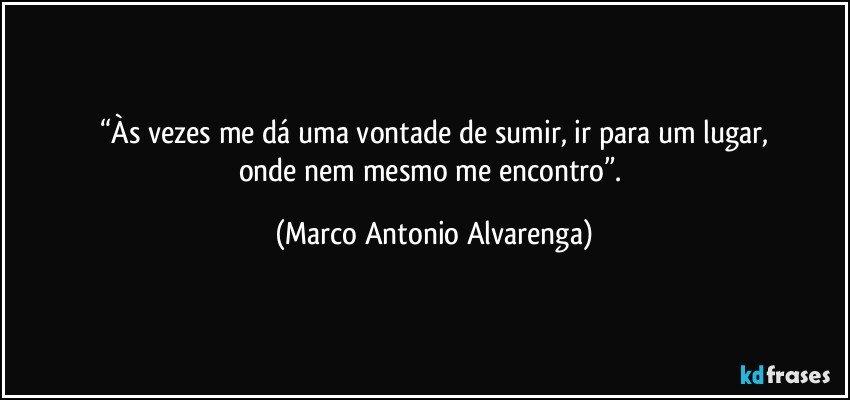 """""""Às vezes me dá uma vontade de sumir, ir para um lugar, onde nem mesmo me encontro"""". (Marco Antonio Alvarenga)"""