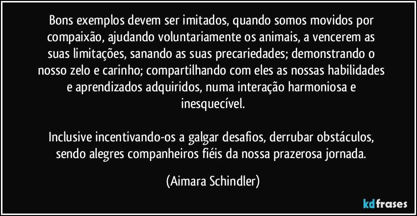 Bons exemplos devem ser imitados, quando somos movidos por compaixão, ajudando voluntariamente os animais, a vencerem as suas limitações, sanando as suas precariedades; demonstrando o nosso zelo e carinho; compartilhando com eles as nossas habilidades e aprendizados adquiridos, numa interação harmoniosa e inesquecível.  Inclusive incentivando-os a galgar desafios, derrubar obstáculos, sendo alegres companheiros fiéis da nossa prazerosa jornada. (Aimara Schindler)
