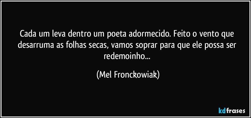Cada um leva dentro um poeta adormecido. Feito o vento que desarruma as folhas secas, vamos soprar para que ele possa ser redemoinho... (Mel Fronckowiak)