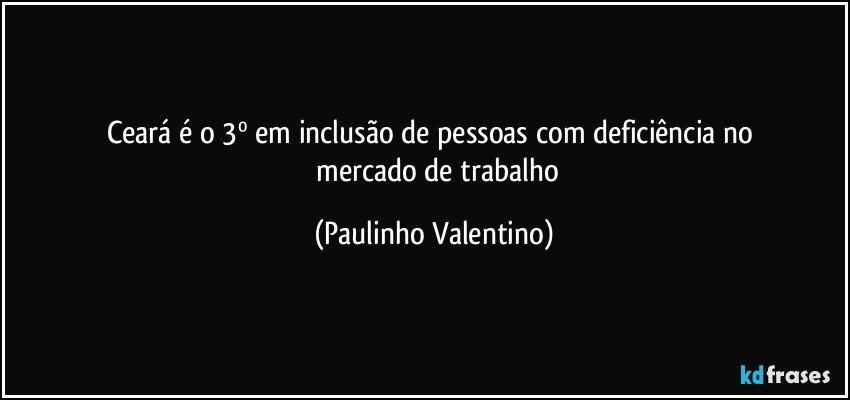 Ceará é O 3º Em Inclusão De Pessoas Com Deficiência No