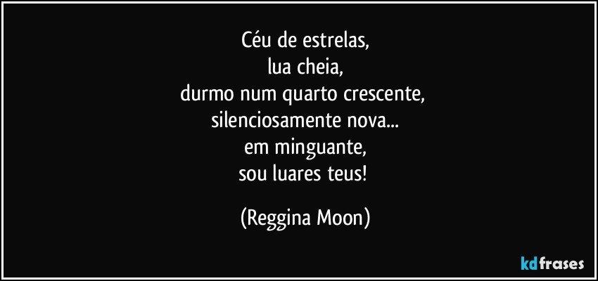 Céu de estrelas, lua cheia, durmo num quarto crescente,  silenciosamente nova... em minguante, sou luares teus! (Reggina Moon)