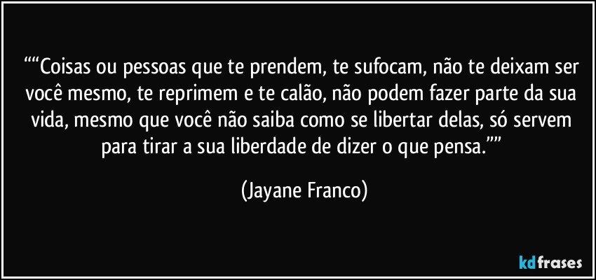 """""""""""Coisas ou pessoas que te prendem, te sufocam, não te deixam ser você mesmo, te reprimem e te calão, não podem fazer parte da sua vida, mesmo que você não saiba como se libertar delas, só servem para tirar a sua liberdade de dizer o que pensa."""""""" (Jayane Franco)"""