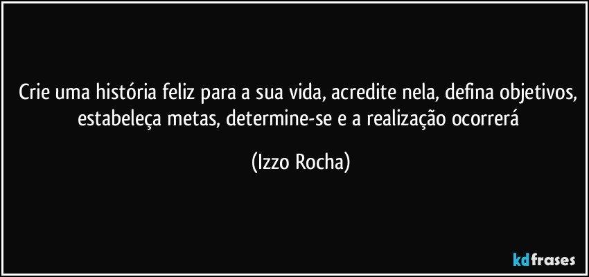 Crie uma história feliz para a sua vida, acredite nela, defina objetivos, estabeleça metas, determine-se e a realização ocorrerá (Izzo Rocha)