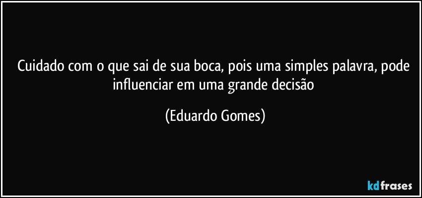 Cuidado com o que sai de sua boca, pois uma simples palavra, pode influenciar em uma grande decisão (Eduardo Gomes)