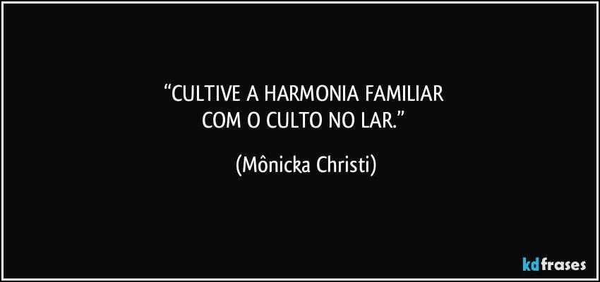 """""""CULTIVE A HARMONIA FAMILIAR COM O CULTO NO LAR."""" (Mônicka Christi)"""