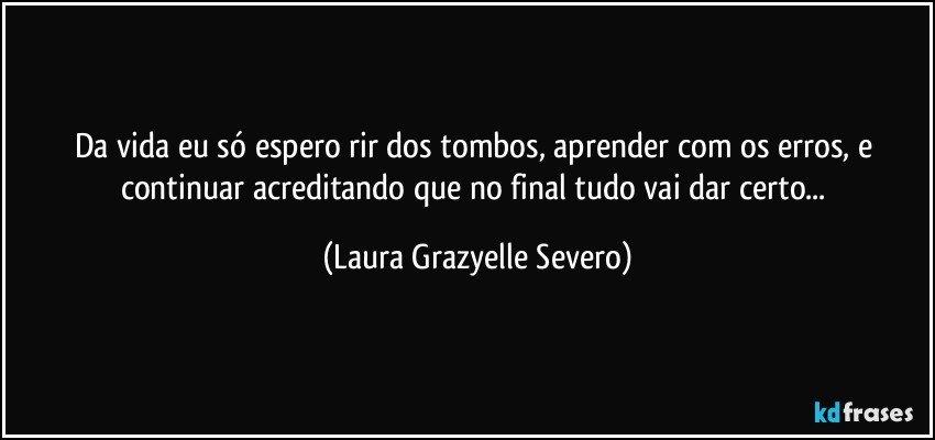 Da vida eu só espero rir dos tombos, aprender com os erros, e continuar acreditando que no final tudo vai dar certo... (Laura Grazyelle Severo)