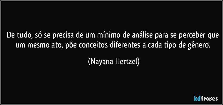 De tudo, só se precisa de um mínimo de análise para se perceber que um mesmo ato, põe conceitos diferentes a cada tipo de gênero. (Nayana Hertzel)