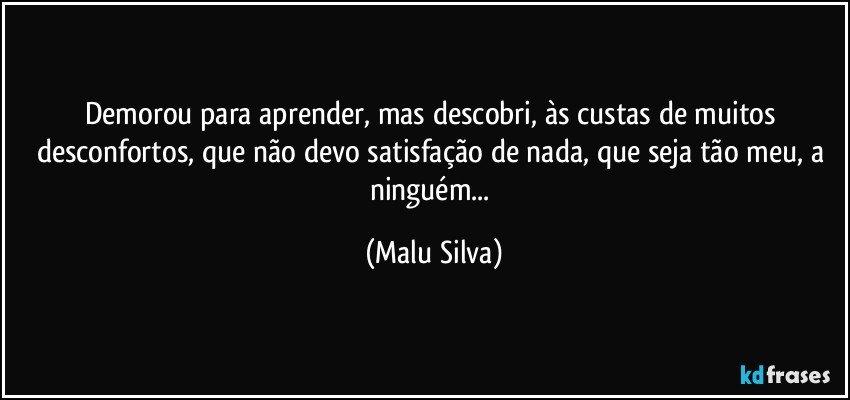 Demorou para aprender, mas descobri, às custas de muitos desconfortos, que não devo satisfação de nada, que seja tão meu, a ninguém... (Malu Silva)