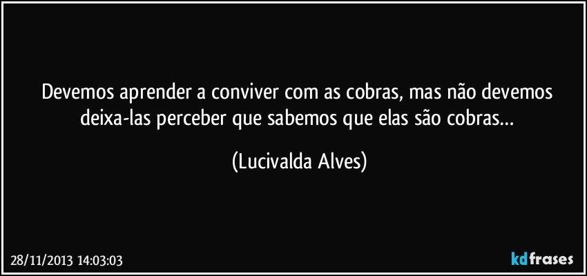 Devemos aprender a conviver com as cobras, mas não devemos deixa-las perceber que sabemos que elas são cobras… (Lucivalda Alves)