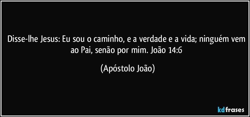 Disse-lhe Jesus: Eu sou o caminho, e a verdade e a vida; ninguém vem ao Pai, senão por mim. João 14:6 (Apóstolo João)