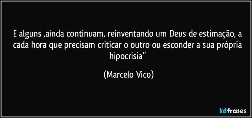 """E alguns ,ainda continuam, reinventando um Deus de estimação, a cada hora que precisam criticar o outro ou esconder a sua própria hipocrisia"""" (Marcelo Vico)"""