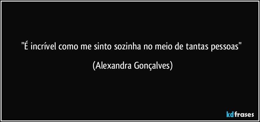 """""""É incrível como me sinto sozinha no meio de tantas pessoas"""" (Alexandra Gonçalves)"""