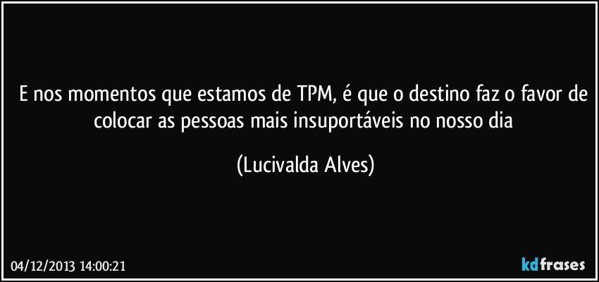 E nos momentos que estamos de TPM, é que o destino faz o favor de colocar as pessoas mais insuportáveis no nosso dia (Lucivalda Alves)