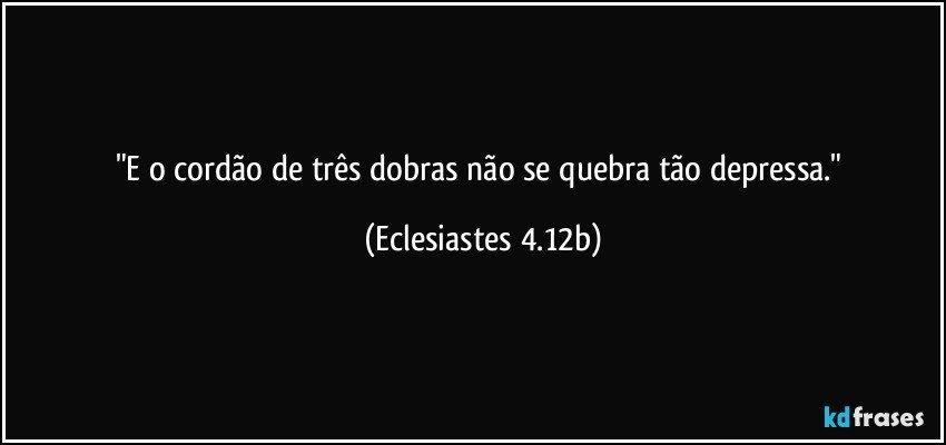 """""""E o cordão de três dobras não se quebra tão depressa."""" (Eclesiastes 4.12b)"""