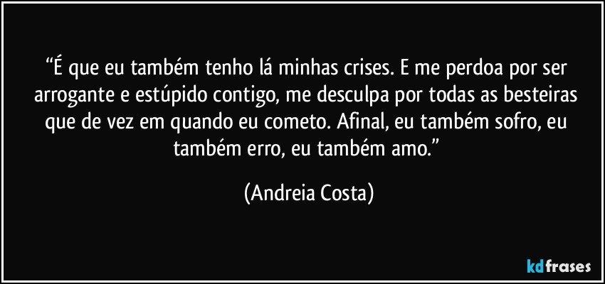 """""""É que eu também tenho lá minhas crises. E me perdoa por ser arrogante e estúpido contigo, me desculpa por todas as besteiras que de vez em quando eu cometo. Afinal, eu também sofro, eu também erro, eu também amo."""" (Andreia Costa)"""