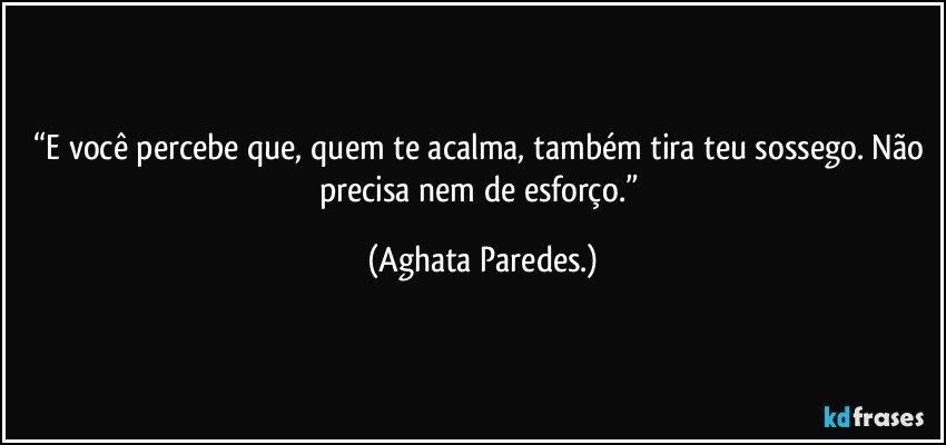 """""""E você percebe que, quem te acalma, também tira teu sossego. Não precisa nem de esforço."""" (Aghata Paredes.)"""
