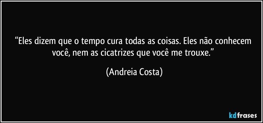 """""""Eles dizem que o tempo cura todas as coisas. Eles não conhecem você, nem as cicatrizes que você me trouxe."""" (Andreia Costa)"""